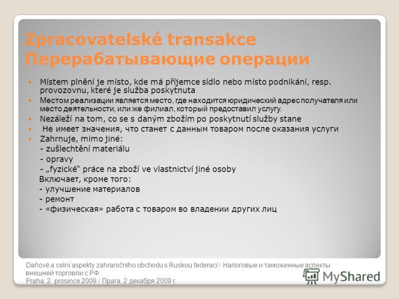 Daňové a celní aspekty zahraničního obchodu s Ruskou federací Zpracovatelské transakce Перерабатывающие операции Místem plnění je místo, kde má příjemce sídlo nebo místo podnikání, resp. provozovnu, které je služba poskytnuta Местом реализации являет