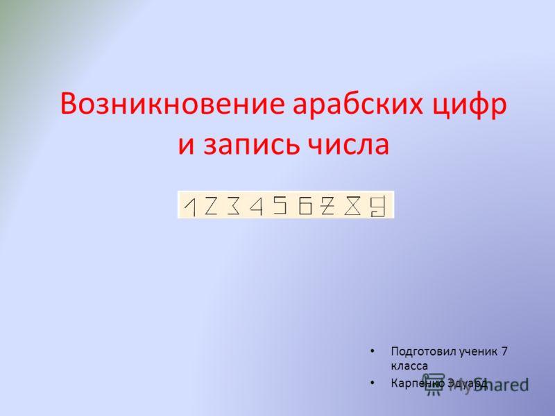 Возникновение арабских цифр и запись числа Подготовил ученик 7 класса Карпенко Эдуард