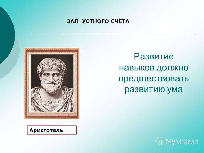 Развитие навыков должно предшествовать развитию ума Аристотель ЗАЛ УСТНОГО СЧЁТА