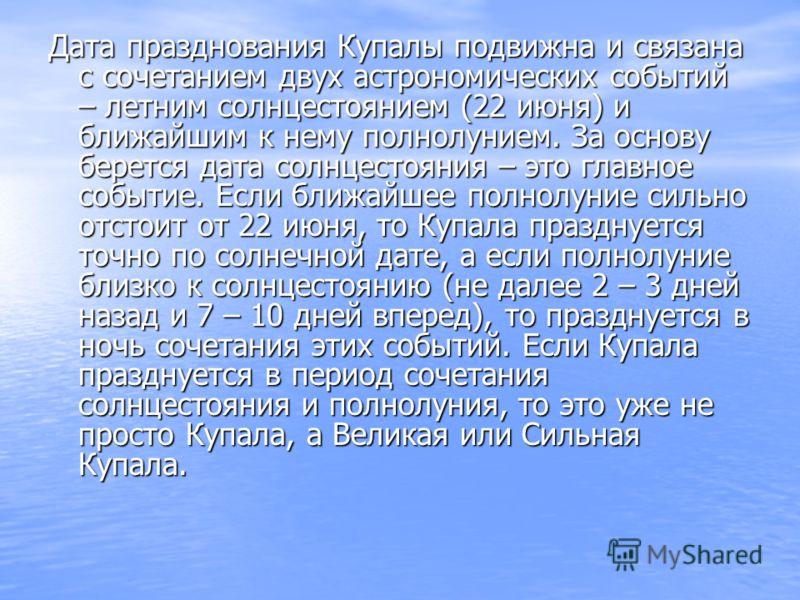 Дата празднования Купалы подвижна и связана с сочетанием двух астрономических событий – летним солнцестоянием (22 июня) и ближайшим к нему полнолунием. За основу берется дата солнцестояния – это главное событие. Если ближайшее полнолуние сильно отсто