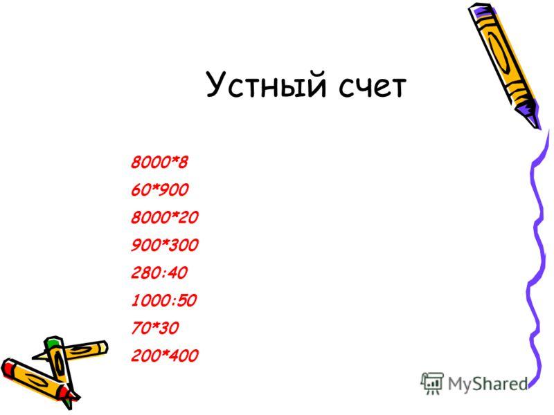 Устный счет 8000*8 60*900 8000*20 900*300 280:40 1000:50 70*30 200*400