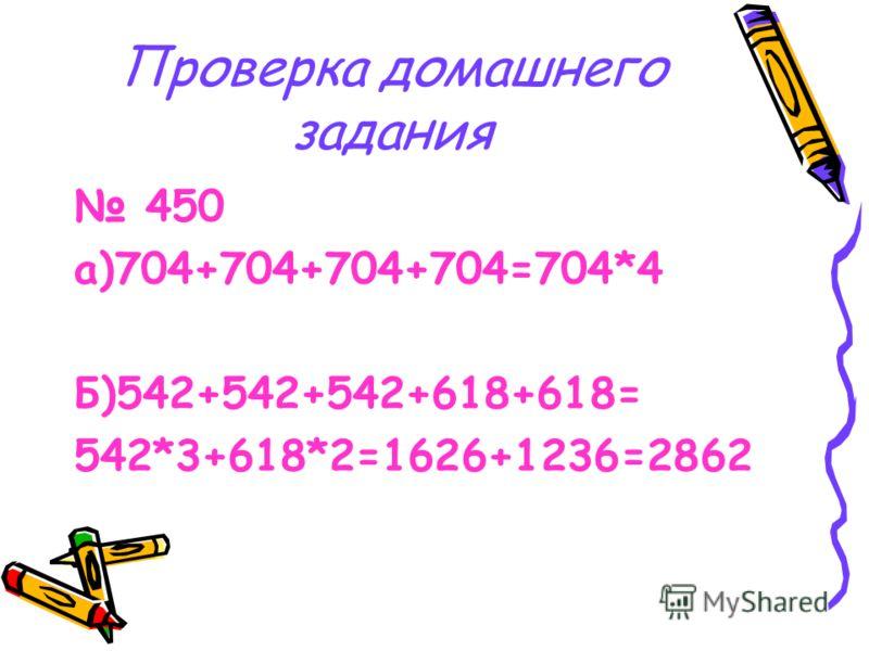 Проверка домашнего задания 450 а)704+704+704+704=704*4 Б)542+542+542+618+618= 542*3+618*2=1626+1236=2862