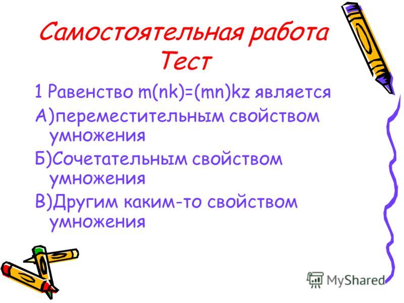 Самостоятельная работа Тест 1 Равенство m(nk)=(mn)kz является А)переместительным свойством умножения Б)Сочетательным свойством умножения В)Другим каким-то свойством умножения