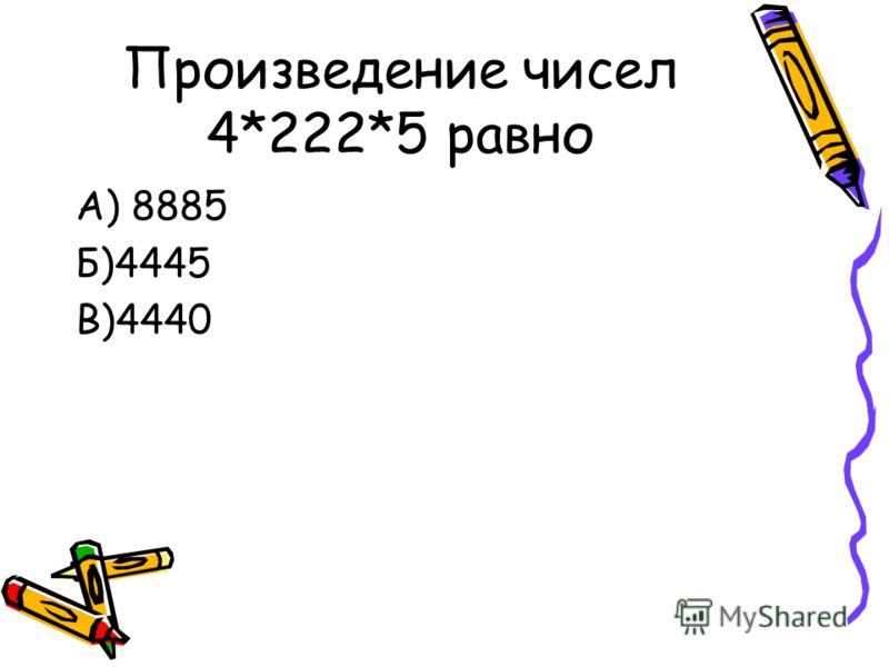 Произведение чисел 4*222*5 равно А) 8885 Б)4445 В)4440