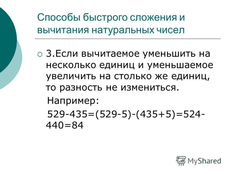 3.Если вычитаемое уменьшить на несколько единиц и уменьшаемое увеличить на столько же единиц, то разность не измениться. Например: 529-435=(529-5)-(435+5)=524- 440=84