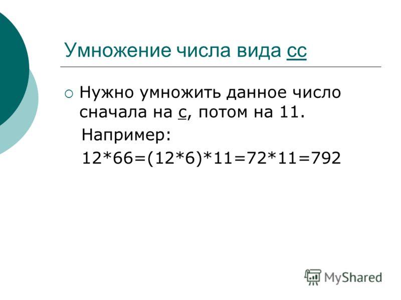 Умножение числа вида cc Нужно умножить данное число сначала на c, потом на 11. Например: 12*66=(12*6)*11=72*11=792
