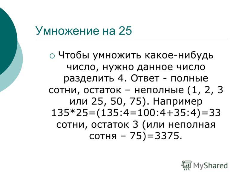 Умножение на 25 Чтобы умножить какое-нибудь число, нужно данное число разделить 4. Ответ - полные сотни, остаток – неполные (1, 2, 3 или 25, 50, 75). Например 135*25=(135:4=100:4+35:4)=33 сотни, остаток 3 (или неполная сотня – 75)=3375.