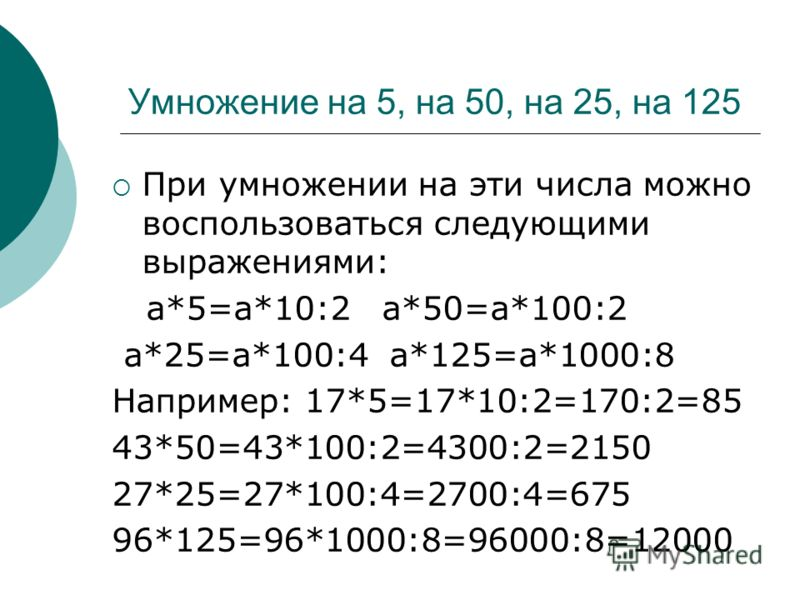 Умножение на 5, на 50, на 25, на 125 При умножении на эти числа можно воспользоваться следующими выражениями: a*5=a*10:2 a*50=a*100:2 a*25=a*100:4 а*125=а*1000:8 Например: 17*5=17*10:2=170:2=85 43*50=43*100:2=4300:2=2150 27*25=27*100:4=2700:4=675 96*