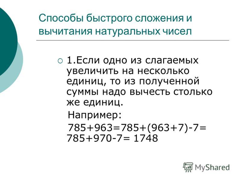 Способы быстрого сложения и вычитания натуральных чисел 1.Если одно из слагаемых увеличить на несколько единиц, то из полученной суммы надо вычесть столько же единиц. Например: 785+963=785+(963+7)-7= 785+970-7= 1748