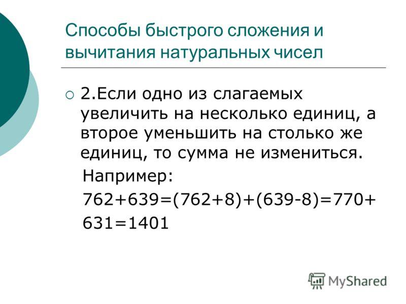 2.Если одно из слагаемых увеличить на несколько единиц, а второе уменьшить на столько же единиц, то сумма не измениться. Например: 762+639=(762+8)+(639-8)=770+ 631=1401