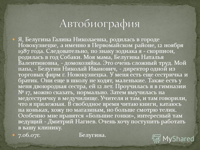 Я, Белугина Галина Николаевна, родилась в городе Новокузнецке, а именно в Первомайском районе, 12 ноября 1987 года. Следовательно, по знаку зодиака я - скорпион, родилась в год Собаки. Моя мама, Белугина Наталья Валентиновна, - домохозяйка. Это очень