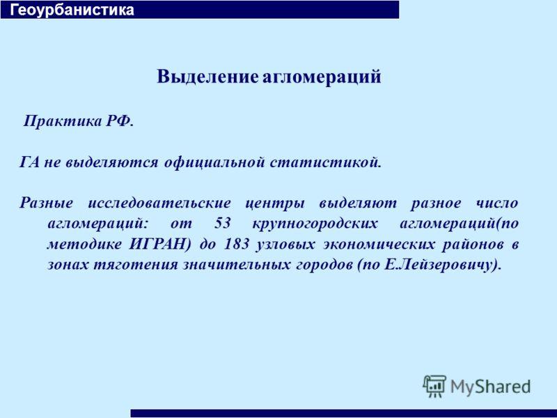 Геоурбанистика Выделение агломераций Практика РФ. ГА не выделяются официальной статистикой. Разные исследовательские центры выделяют разное число агломераций: от 53 крупногородских агломераций(по методике ИГРАН) до 183 узловых экономических районов в