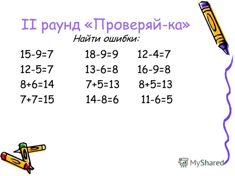 II раунд «Проверяй-ка» Найти ошибки: 15-9=7 18-9=9 12-4=7 12-5=7 13-6=8 16-9=8 8+6=14 7+5=13 8+5=13 7+7=15 14-8=6 11-6=5