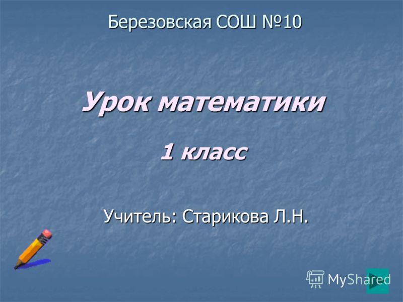 Урок математики 1 класс Учитель: Старикова Л.Н. Березовская СОШ 10