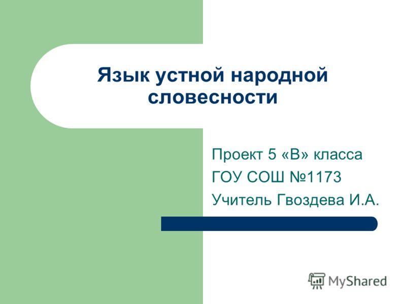 Язык устной народной словесности Проект 5 «В» класса ГОУ СОШ 1173 Учитель Гвоздева И.А.