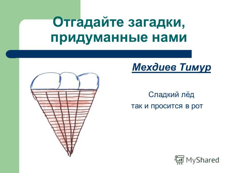 Отгадайте загадки, придуманные нами Мехдиев Тимур Сладкий лёд так и просится в рот
