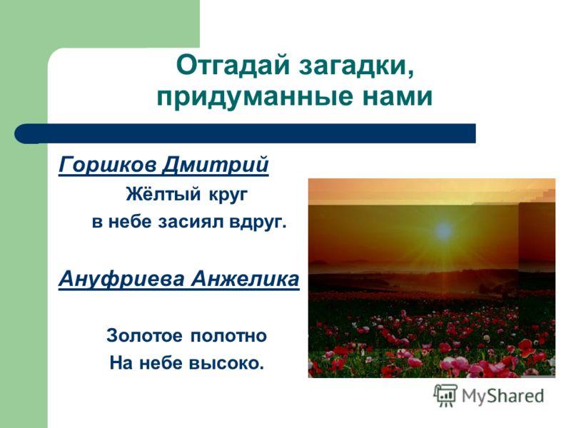 Отгадай загадки, придуманные нами Горшков Дмитрий Жёлтый круг в небе засиял вдруг. Ануфриева Анжелика Золотое полотно На небе высоко.