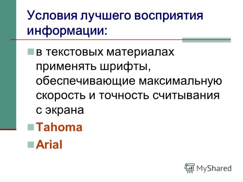 Условия лучшего восприятия информации: в текстовых материалах применять шрифты, обеспечивающие максимальную скорость и точность считывания с экрана Tahoma Arial