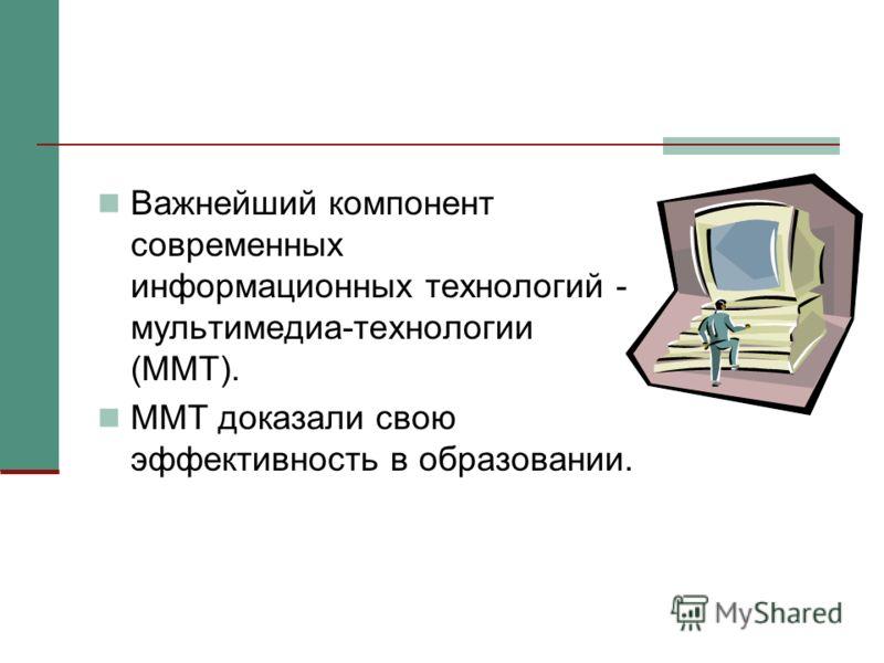 Важнейший компонент современных информационных технологий - мультимедиа-технологии (ММТ). ММТ доказали свою эффективность в образовании.