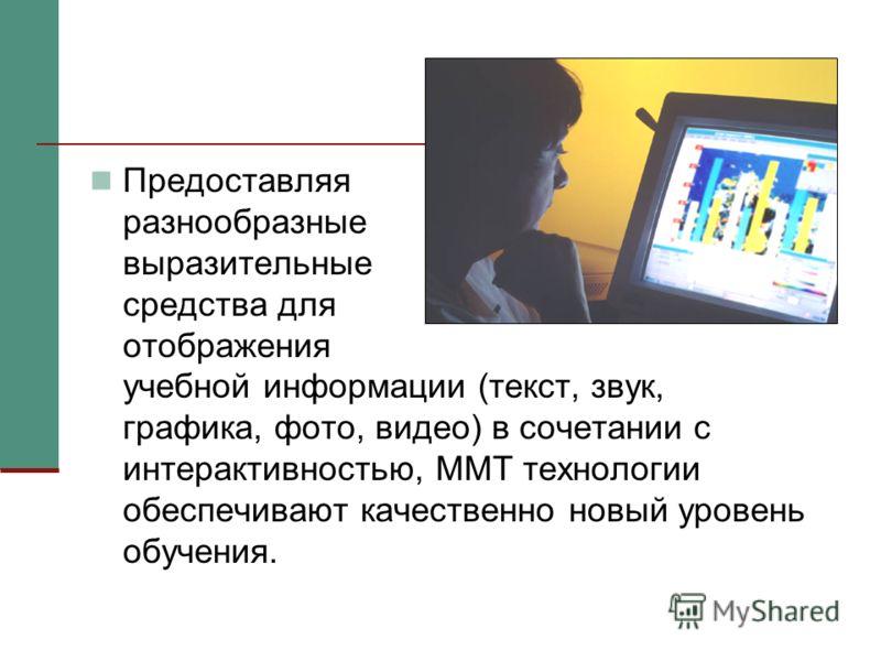 Предоставляя разнообразные выразительные средства для отображения учебной информации (текст, звук, графика, фото, видео) в сочетании с интерактивностью, ММТ технологии обеспечивают качественно новый уровень обучения.