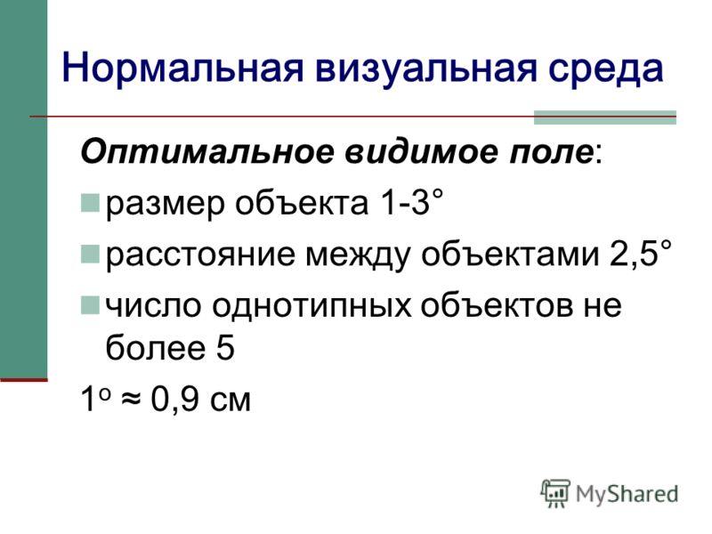 Нормальная визуальная среда Оптимальное видимое поле: размер объекта 1-3° расстояние между объектами 2,5° число однотипных объектов не более 5 1 o 0,9 см