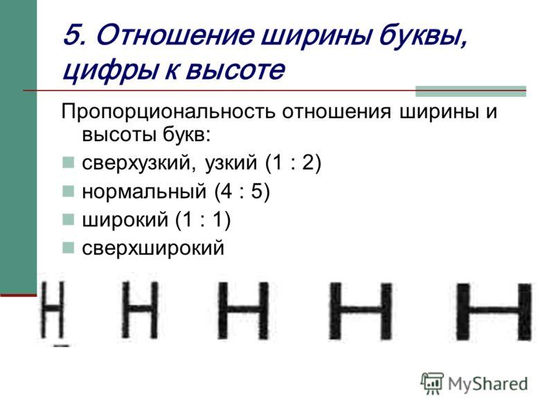 5. Отношение ширины буквы, цифры к высоте Пропорциональность отношения ширины и высоты букв: сверхузкий, узкий (1 : 2) нормальный (4 : 5) широкий (1 : 1) сверхширокий