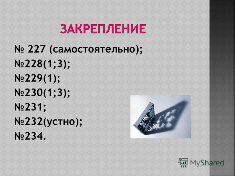 227 (самостоятельно); 228(1;3); 229(1); 230(1;3); 231; 232(устно); 234.