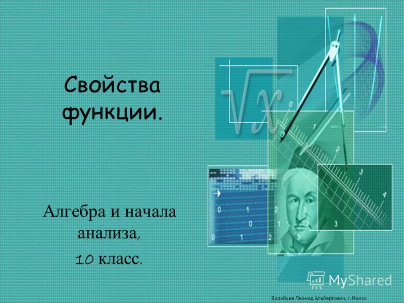 Свойства функции. Алгебра и начала анализа, 10 класс. Воробьев Леонид Альбертович, г.Минск