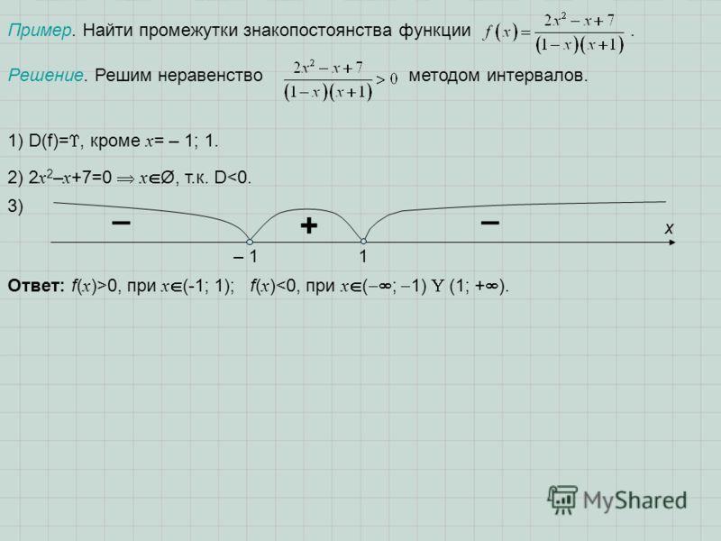 Пример. Найти промежутки знакопостоянства функции. Решение. Решим неравенство методом интервалов. 1) D(f)=, кроме х = – 1; 1. 2) 2 x 2 – x +7=0 x Ø, т.к. D0, при x (-1; 1); f( x )