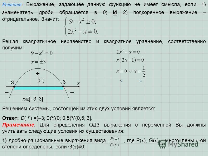 Решение. Выражение, задающее данную функцию не имеет смысла, если: 1) знаменатель дроби обращается в 0; и 2) подкоренное выражение – отрицательное. Значит: Решая квадратичное неравенство и квадратное уравнение, соответственно получим: 3 3 х + x [ 3;