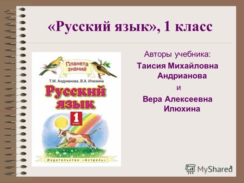 5 «Русский язык», 1 класс Авторы учебника: Таисия Михайловна Андрианова и Вера Алексеевна Илюхина