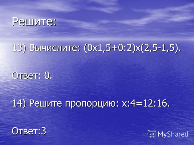 Решите: 13) Вычислите: (0х1,5+0:2)х(2,5-1,5). Ответ: 0. 14) Решите пропорцию: х:4=12:16. Ответ:3