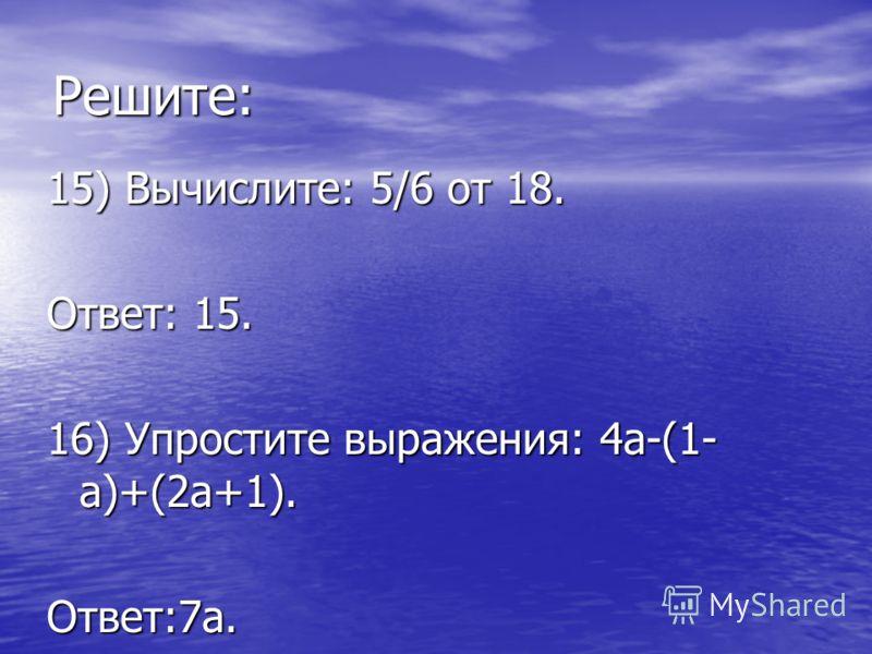 Решите: 15) Вычислите: 5/6 от 18. Ответ: 15. 16) Упростите выражения: 4а-(1- а)+(2а+1). Ответ:7а.