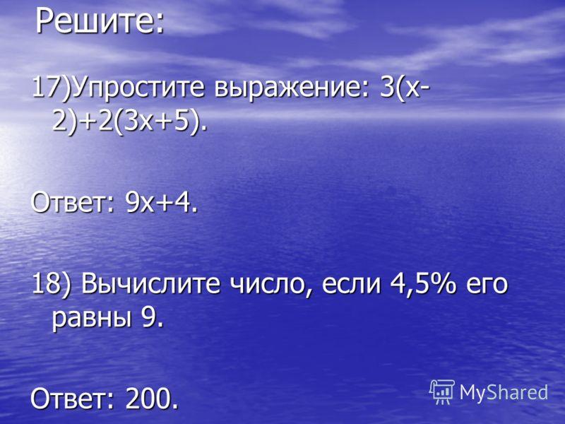Решите: 17)Упростите выражение: 3(х- 2)+2(3х+5). Ответ: 9х+4. 18) Вычислите число, если 4,5% его равны 9. Ответ: 200.