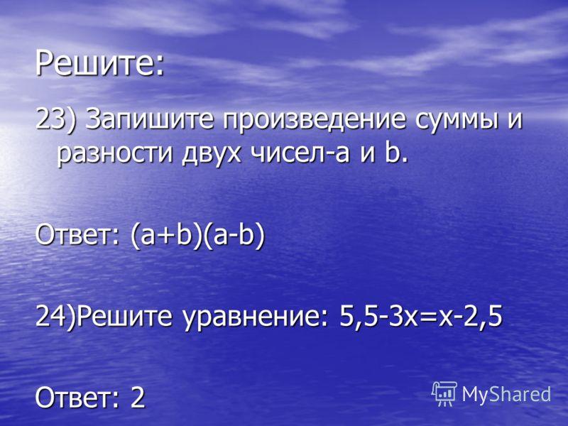 Решите: 23) Запишите произведение суммы и разности двух чисел-a и b. Ответ: (а+b)(а-b) 24)Решите уравнение: 5,5-3х=х-2,5 Ответ: 2