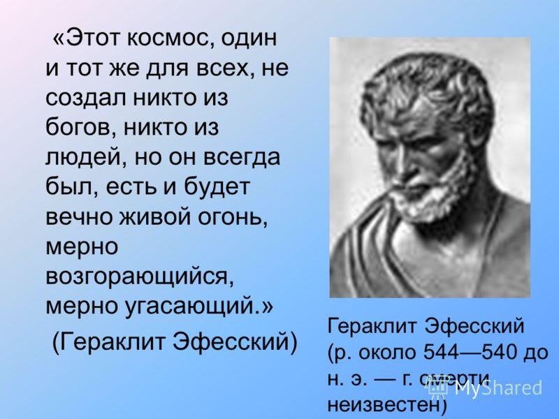 «Этот космос, один и тот же для всех, не создал никто из богов, никто из людей, но он всегда был, есть и будет вечно живой огонь, мерно возгорающийся, мерно угасающий.» (Гераклит Эфесский) Гераклит Эфесский (р. около 544540 до н. э. г. смерти неизвес