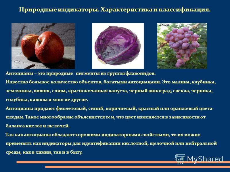 Природные индикаторы. Характеристика и классификация. Антоцианы – это природные пигменты из группы флавонидов. Известно большое количество объектов, богатыми антоцианами. Это малина, клубника, земляника, вишня, слива, краснокочанная капуста, черный в
