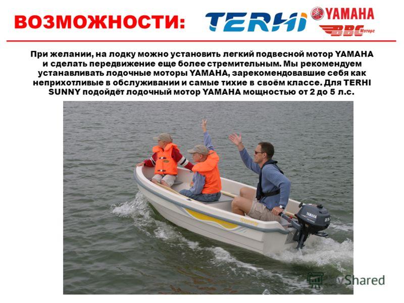 ВОЗМОЖНОСТИ: При желании, на лодку можно установить легкий подвесной мотор YAMAHA и сделать передвижение еще более стремительным. Мы рекомендуем устанавливать лодочные моторы YAMAHA, зарекомендовавшие себя как неприхотливые в обслуживании и самые тих