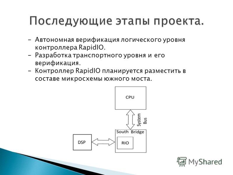 -Автономная верификация логического уровня контроллера RapidIO. -Разработка транспортного уровня и его верификация. -Контроллер RapidIO планируется разместить в составе микросхемы южного моста.
