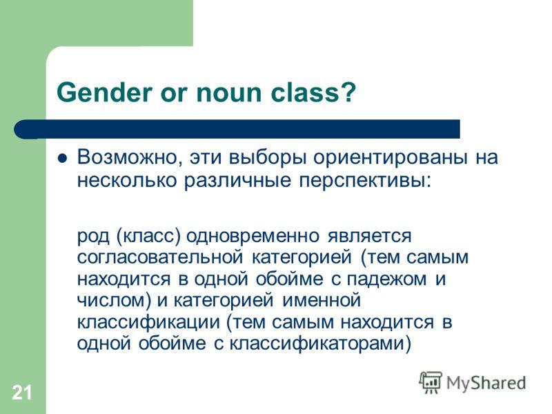 21 Gender or noun class? Возможно, эти выборы ориентированы на несколько различные перспективы: род (класс) одновременно является согласовательной категорией (тем самым находится в одной обойме с падежом и числом) и категорией именной классификации (