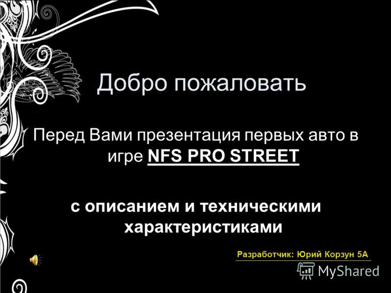 Добро пожаловать Перед Вами презентация первых авто в игре NFS PRO STREEТ с описанием и техническими характеристиками Разработчик: Юрий Корзун 5А
