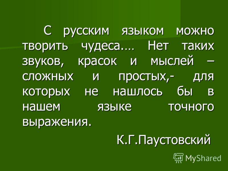 С русским языком можно творить чудеса.… Нет таких звуков, красок и мыслей – сложных и простых,- для которых не нашлось бы в нашем языке точного выражения. С русским языком можно творить чудеса.… Нет таких звуков, красок и мыслей – сложных и простых,-