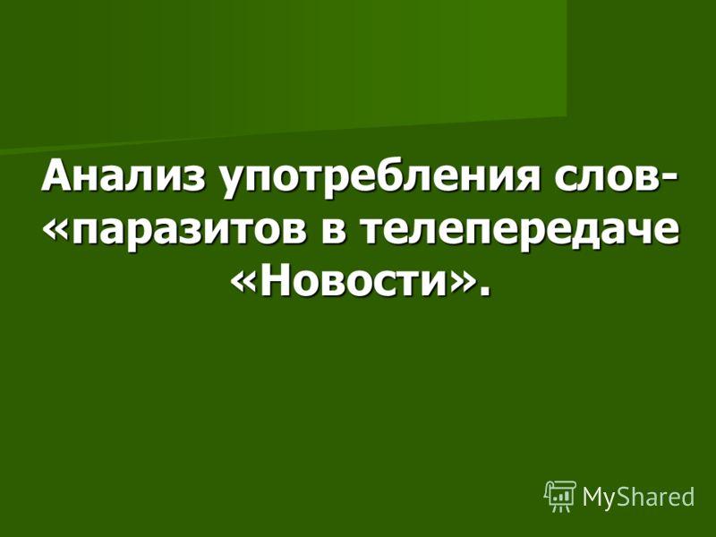 Анализ употребления слов- «паразитов в телепередаче «Новости».