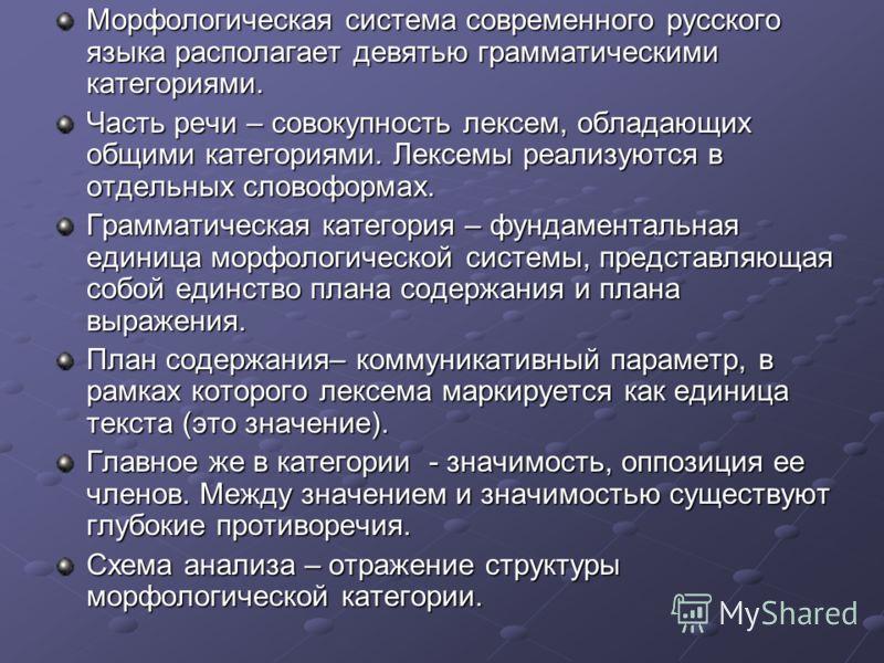 Морфологическая система современного русского языка располагает девятью грамматическими категориями. Часть речи – совокупность лексем, обладающих общими категориями. Лексемы реализуются в отдельных словоформах. Грамматическая категория – фундаменталь