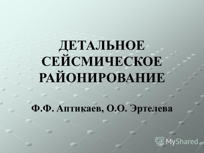 ДЕТАЛЬНОЕ СЕЙСМИЧЕСКОЕ РАЙОНИРОВАНИЕ Ф.Ф. Аптикаев, О.О. Эртелева