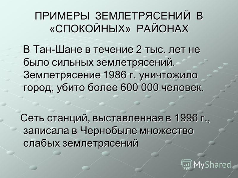 ПРИМЕРЫ ЗЕМЛЕТРЯСЕНИЙ В «СПОКОЙНЫХ» РАЙОНАХ В Тан-Шане в течение 2 тыс. лет не было сильных землетрясений. Землетрясение 1986 г. уничтожило город, убито более 600 000 человек. В Тан-Шане в течение 2 тыс. лет не было сильных землетрясений. Землетрясен