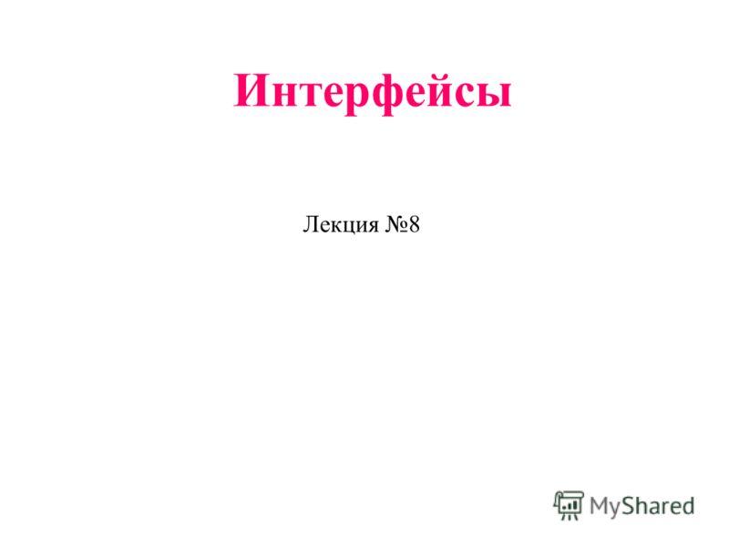 Интерфейсы Лекция 8