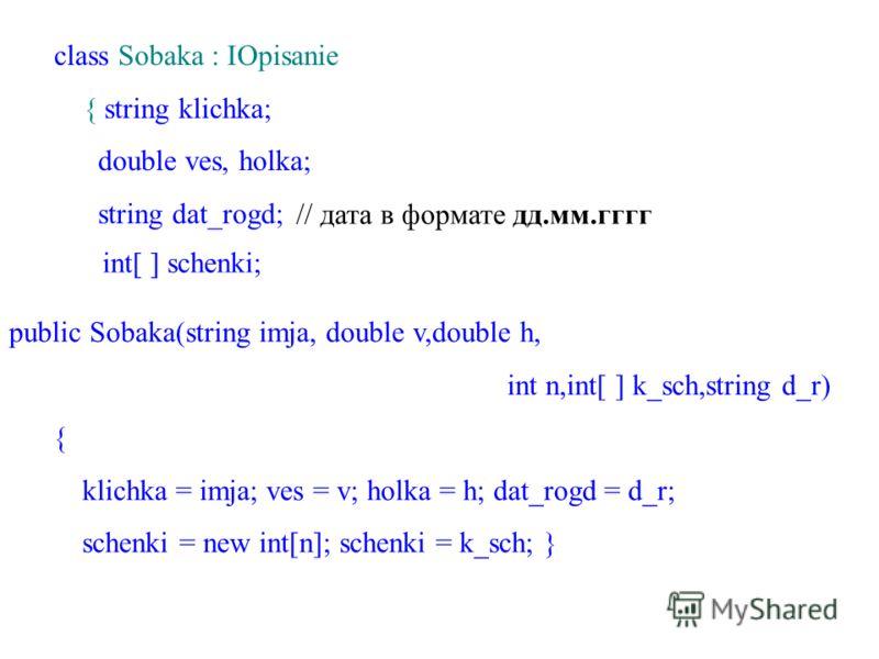 class Sobaka : IOpisanie { string klichka; double ves, holka; string dat_rogd; int[ ] schenki; // дата в формате дд.мм.гггг public Sobaka(string imja, double v,double h, int n,int[ ] k_sch,string d_r) { klichka = imja; ves = v; holka = h; dat_rogd =