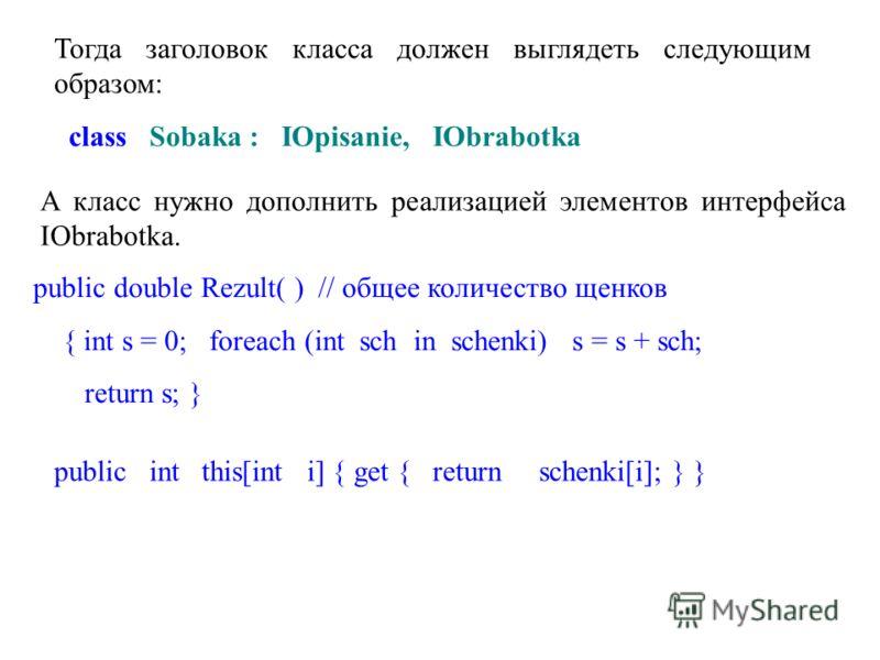 Тогда заголовок класса должен выглядеть следующим образом: class Sobaka : IOpisanie, IObrabotka А класс нужно дополнить реализацией элементов интерфейса IObrabotka. public double Rezult( ) // общее количество щенков { int s = 0; foreach (int sch in s