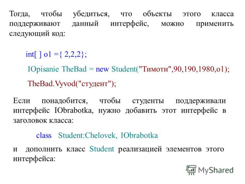 Тогда, чтобы убедиться, что объекты этого класса поддерживают данный интерфейс, можно применить следующий код: int[ ] o1 ={ 2,2,2}; IOpisanie TheBad = new Student(